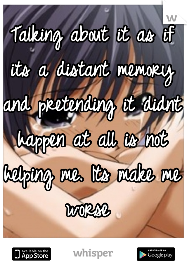 Talking about it as if its a distant memory and pretending it didnt happen at all is not helping me. Its make me worse