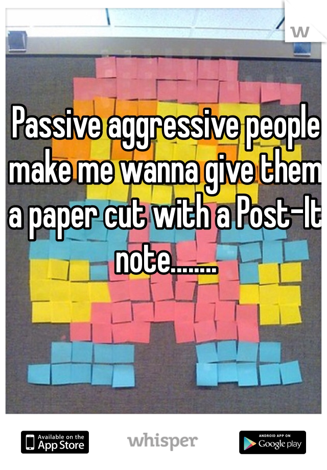 Passive aggressive people make me wanna give them a paper cut with a Post-It note........