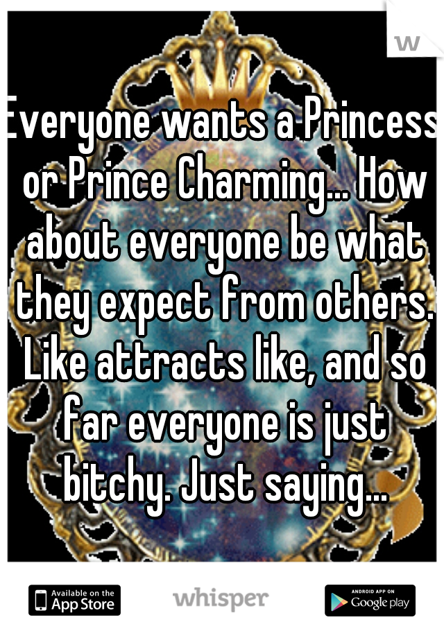 Everyone wants a Princess or Prince Charming... How about everyone be what they expect from others. Like attracts like, and so far everyone is just bitchy. Just saying...