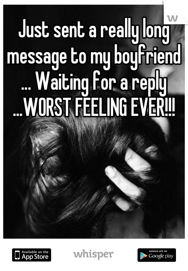 Just sent a really long message to my boyfriend ... Waiting for a reply ...WORST FEELING EVER!!!