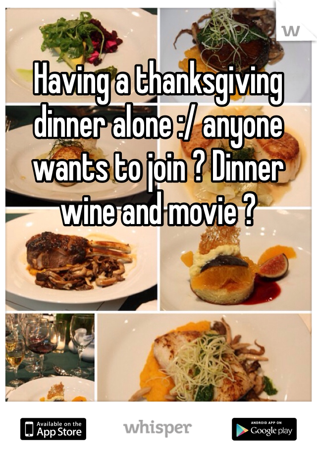 Having a thanksgiving dinner alone :/ anyone wants to join ? Dinner wine and movie ?