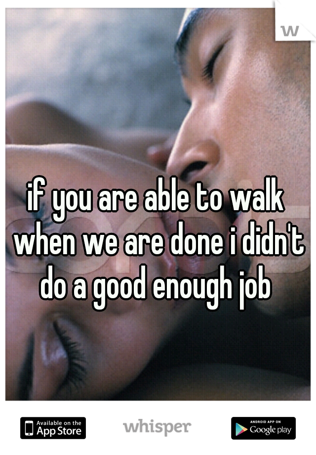 if you are able to walk when we are done i didn't do a good enough job