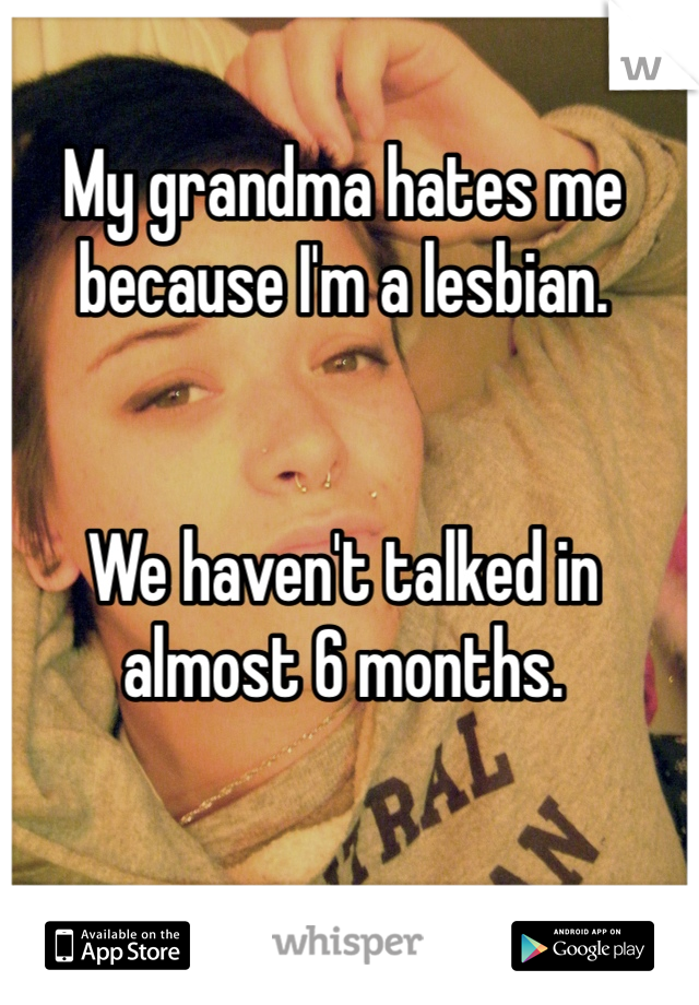 My grandma hates me because I'm a lesbian.   We haven't talked in almost 6 months.