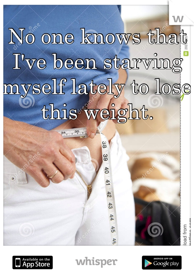 No one knows that I've been starving myself lately to lose this weight.