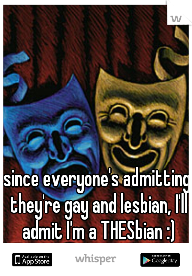 since everyone's admitting they're gay and lesbian, I'll admit I'm a THESbian :)