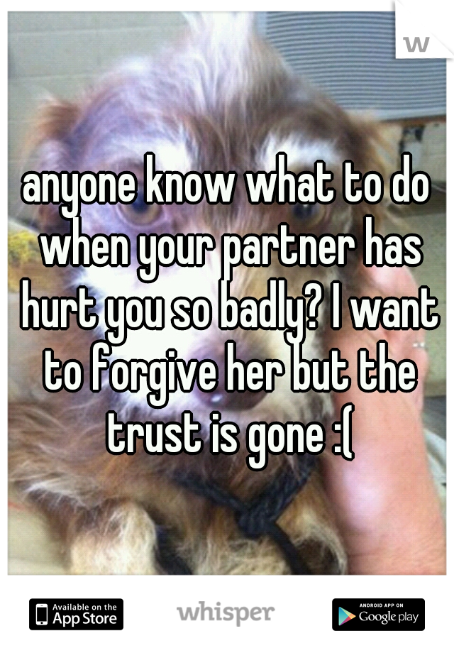 anyone know what to do when your partner has hurt you so badly? I want to forgive her but the trust is gone :(