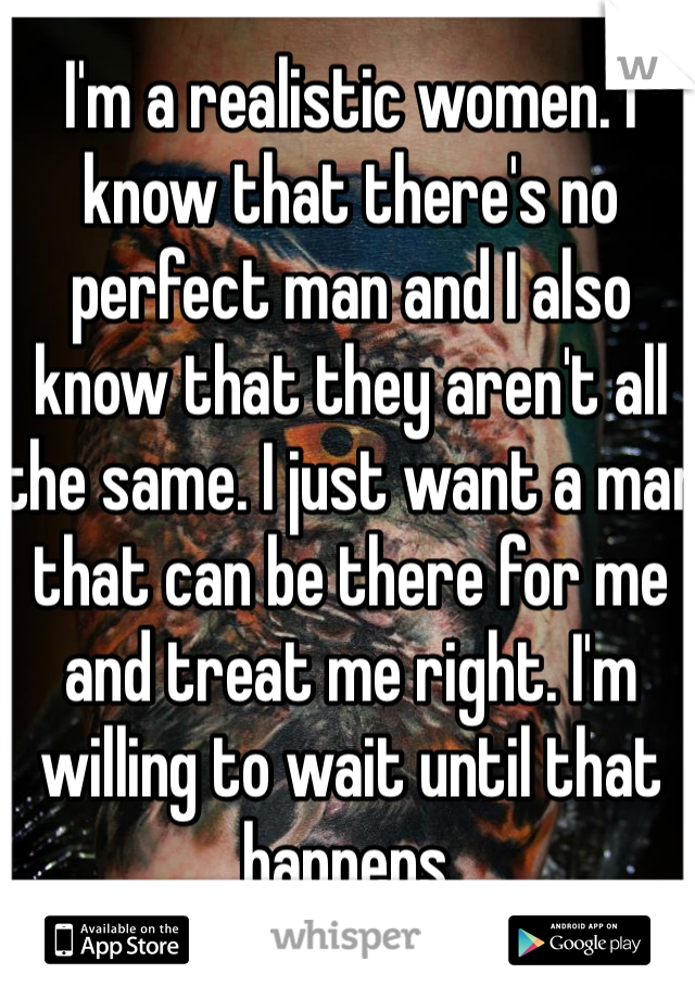 I'm a realistic women. I know that there's no perfect man and I also know that they aren't all the same. I just want a man that can be there for me and treat me right. I'm willing to wait until that happens.