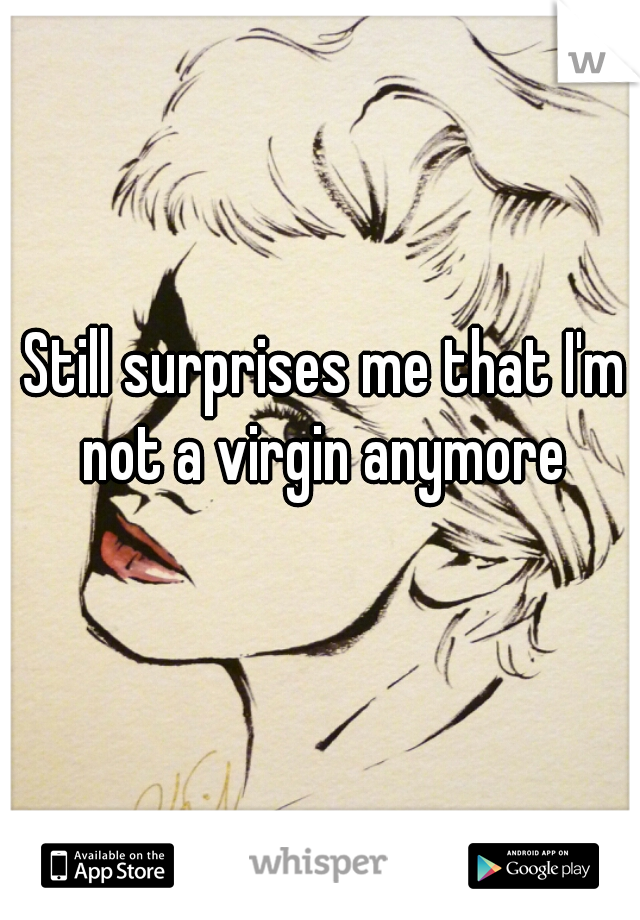 Still surprises me that I'm not a virgin anymore