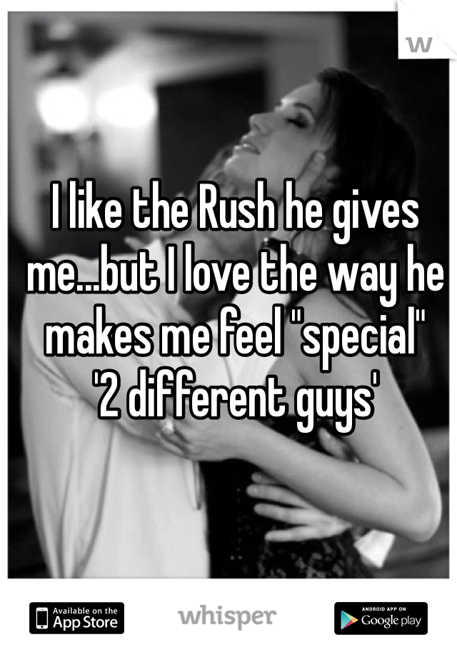 "I like the Rush he gives me...but I love the way he makes me feel ""special"" '2 different guys'"