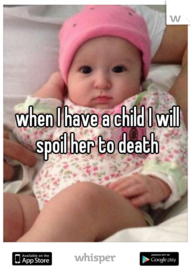 when I have a child I will spoil her to death