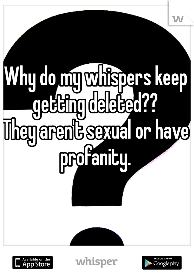 Why do my whispers keep getting deleted??  They aren't sexual or have profanity.