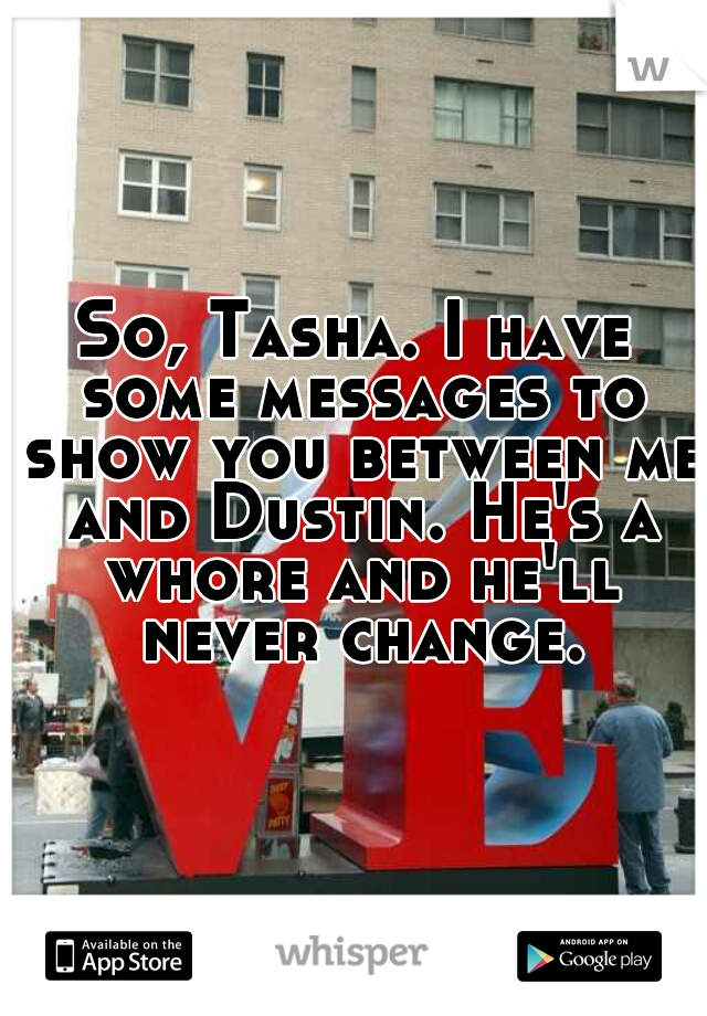 So, Tasha. I have some messages to show you between me and Dustin. He's a whore and he'll never change.