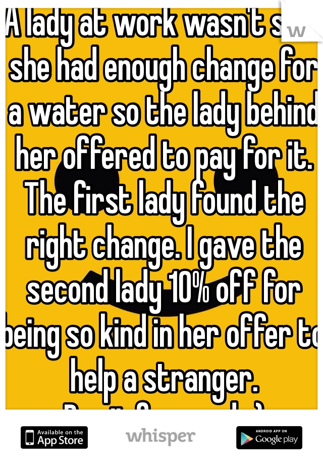 A lady at work wasn't sure she had enough change for a water so the lady behind her offered to pay for it. The first lady found the right change. I gave the second lady 10% off for being so kind in her offer to help a stranger. Pay it forward. :)
