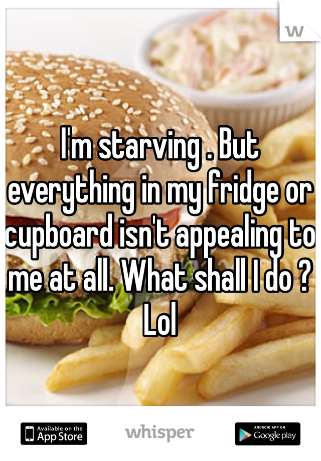 I'm starving . But everything in my fridge or cupboard isn't appealing to me at all. What shall I do ? Lol