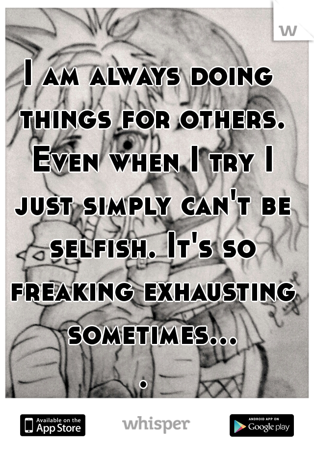 I am always doing things for others. Even when I try I just simply can't be selfish. It's so freaking exhausting sometimes....