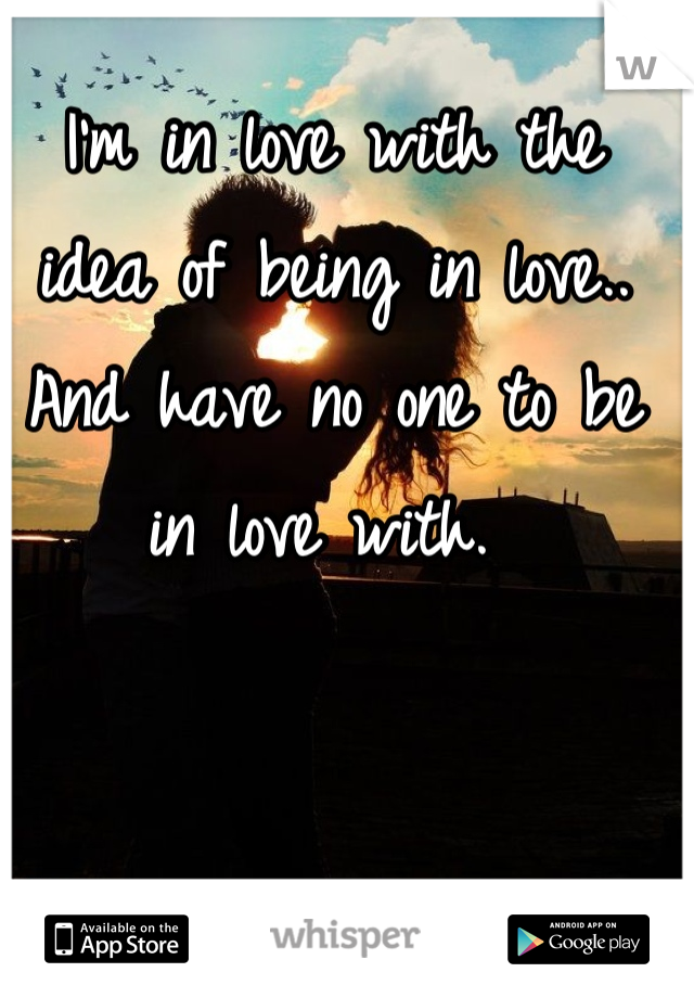 I'm in love with the idea of being in love.. And have no one to be in love with.