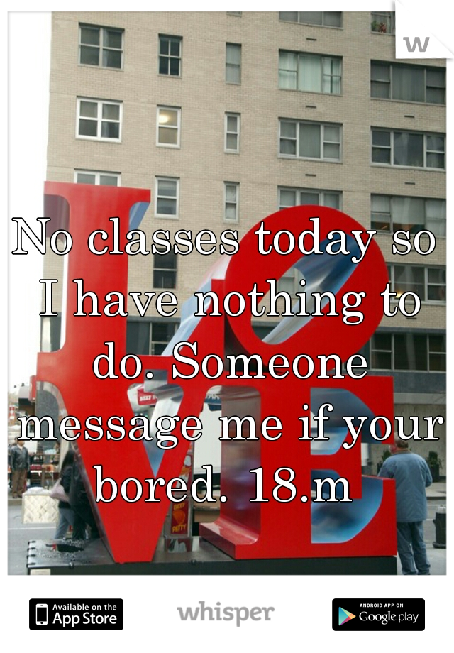 No classes today so I have nothing to do. Someone message me if your bored. 18.m