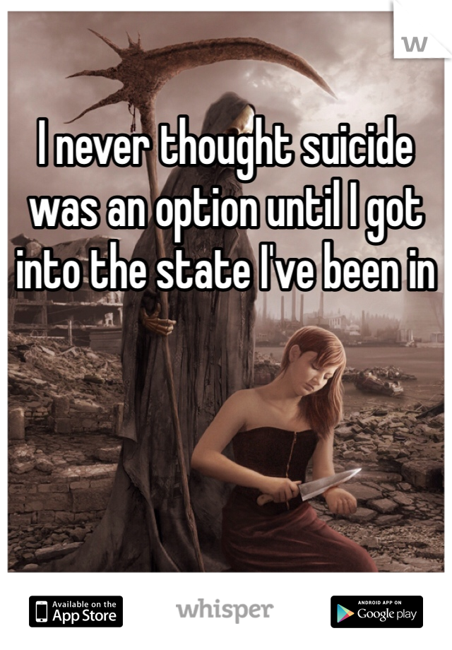 I never thought suicide was an option until I got into the state I've been in