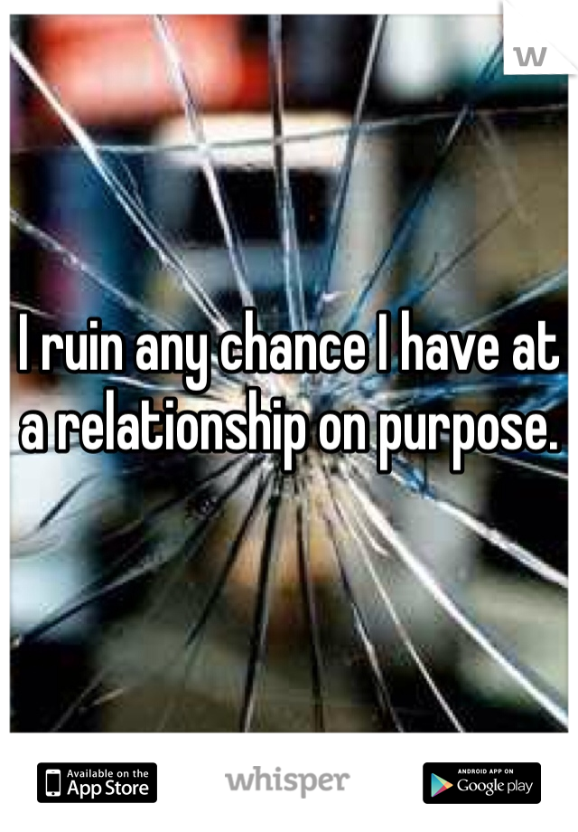 I ruin any chance I have at a relationship on purpose.
