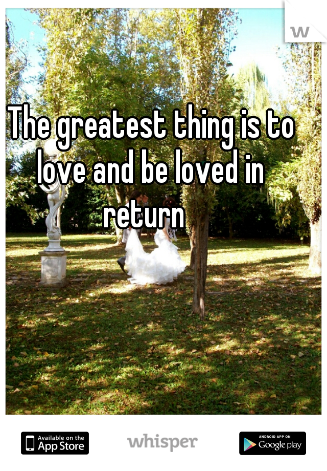 The greatest thing is to love and be loved in  return