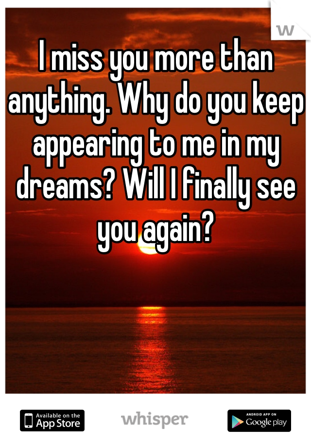 I miss you more than anything. Why do you keep appearing to me in my dreams? Will I finally see you again?