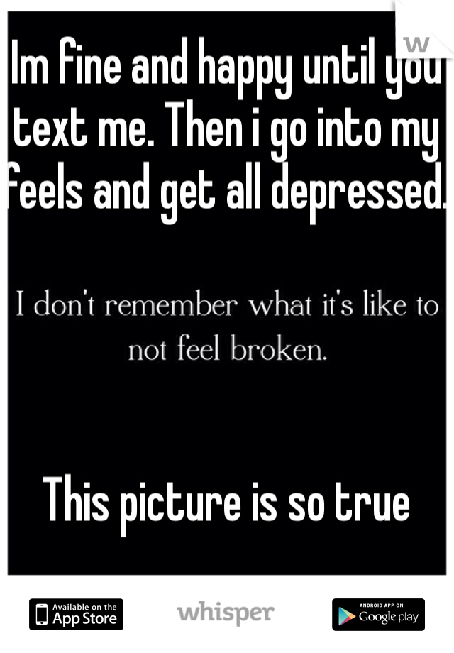 Im fine and happy until you text me. Then i go into my feels and get all depressed.     This picture is so true