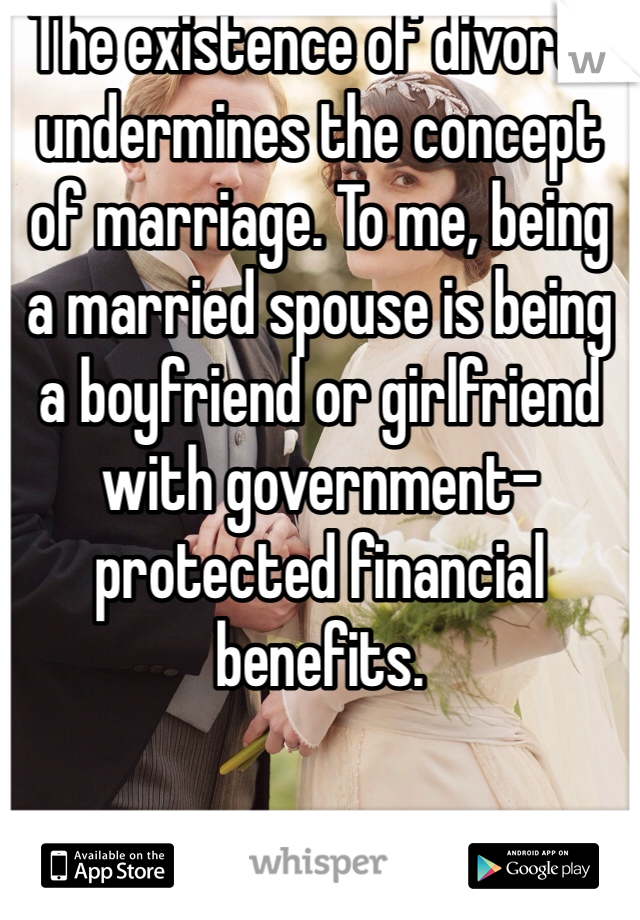 The existence of divorce undermines the concept of marriage. To me, being a married spouse is being a boyfriend or girlfriend with government-protected financial benefits.