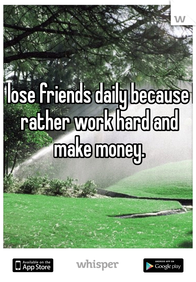 I lose friends daily because I rather work hard and make money.