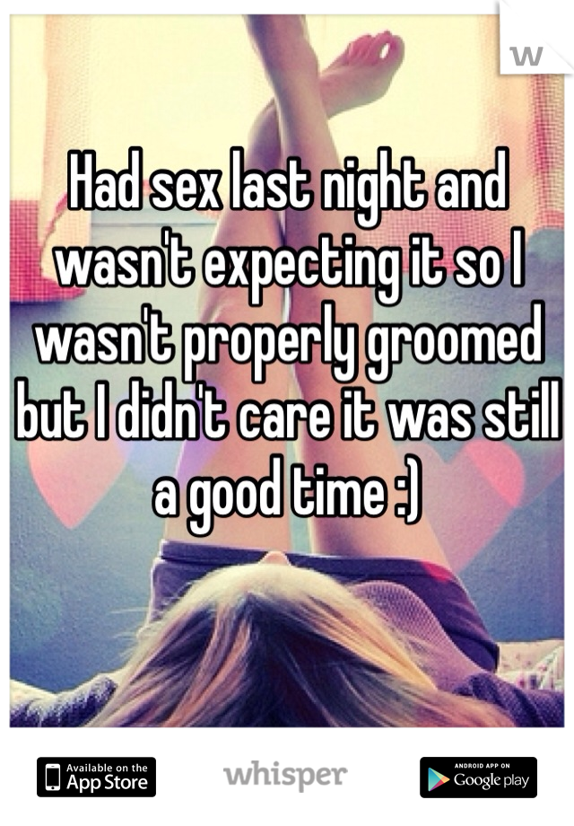Had sex last night and wasn't expecting it so I wasn't properly groomed but I didn't care it was still a good time :)