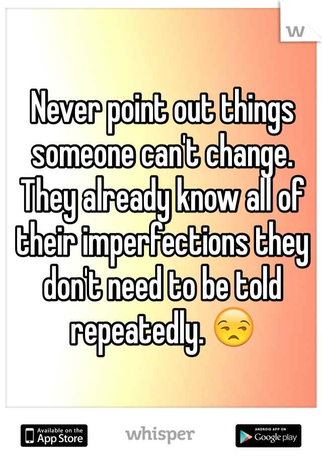 Never point out things someone can't change. They already know all of their imperfections they don't need to be told repeatedly. 😒