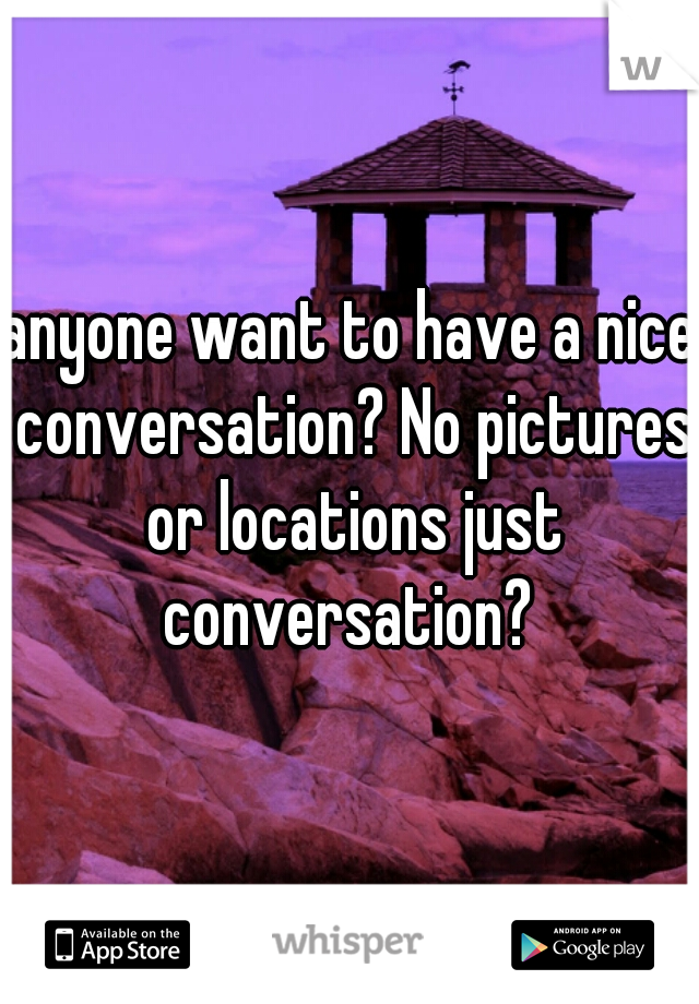 anyone want to have a nice conversation? No pictures or locations just conversation?