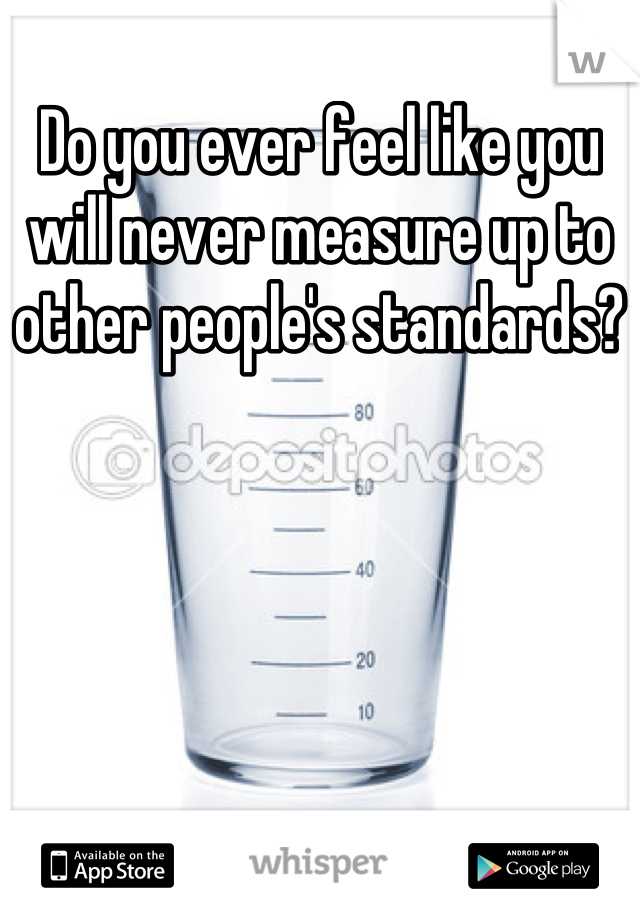 Do you ever feel like you will never measure up to other people's standards?