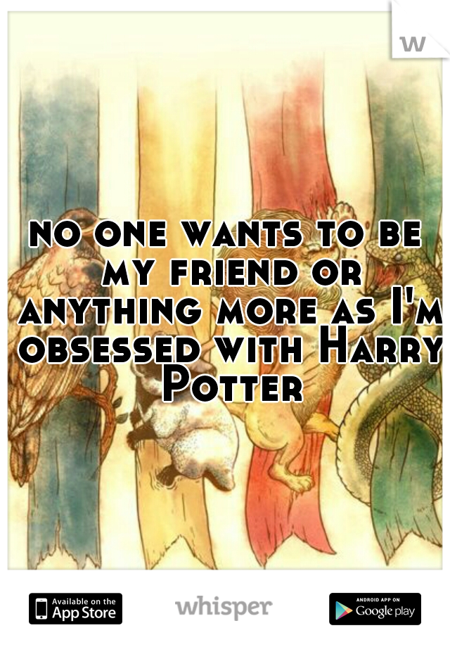 no one wants to be my friend or anything more as I'm obsessed with Harry Potter