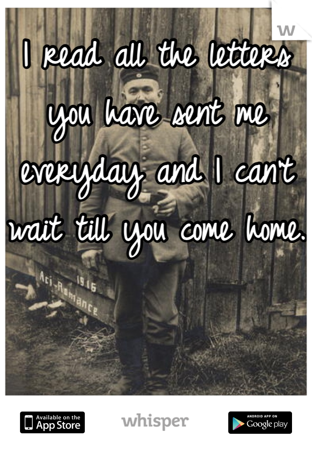 I read all the letters you have sent me everyday and I can't wait till you come home.