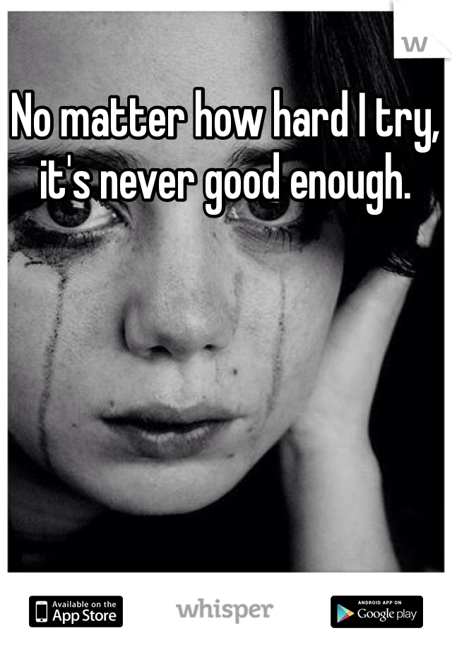 No matter how hard I try, it's never good enough.