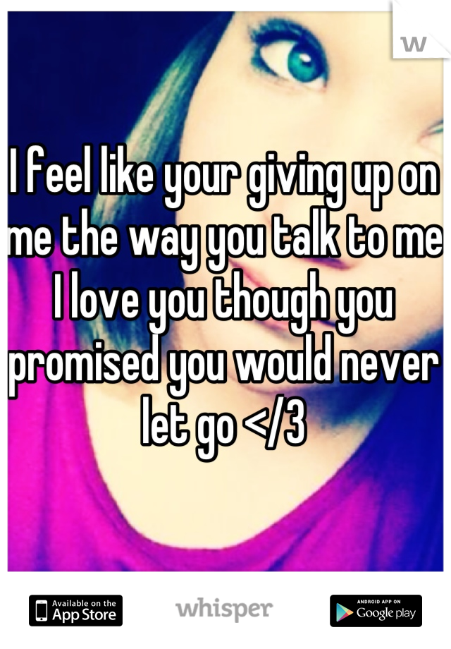 I feel like your giving up on me the way you talk to me  I love you though you promised you would never let go </3