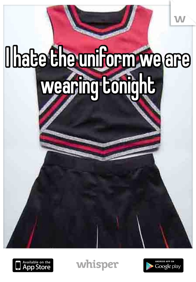 I hate the uniform we are wearing tonight