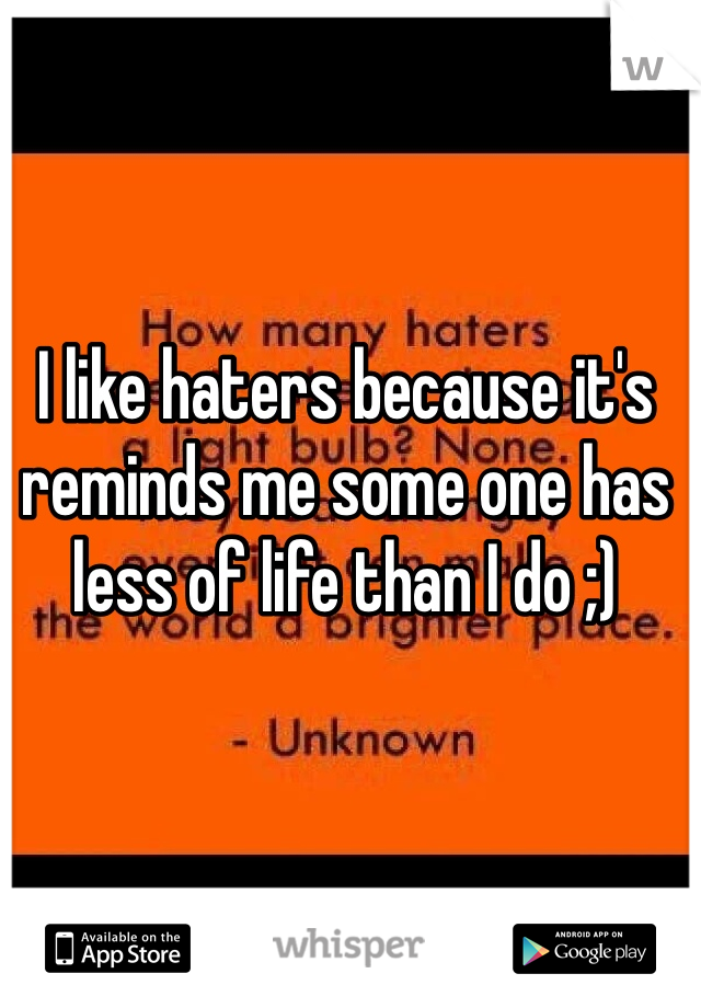 I like haters because it's reminds me some one has less of life than I do ;)