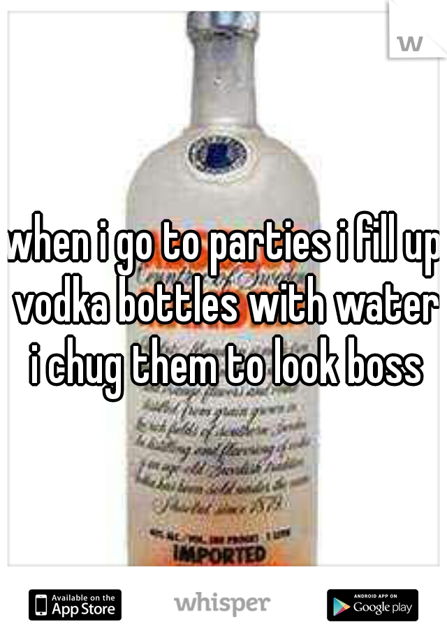 when i go to parties i fill up vodka bottles with water i chug them to look boss
