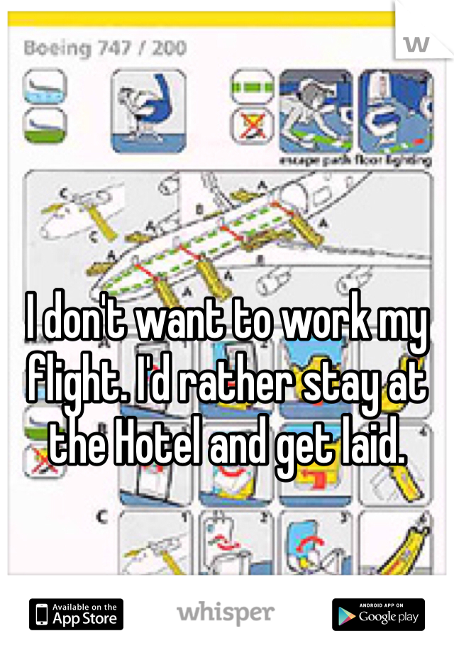 I don't want to work my flight. I'd rather stay at the Hotel and get laid.