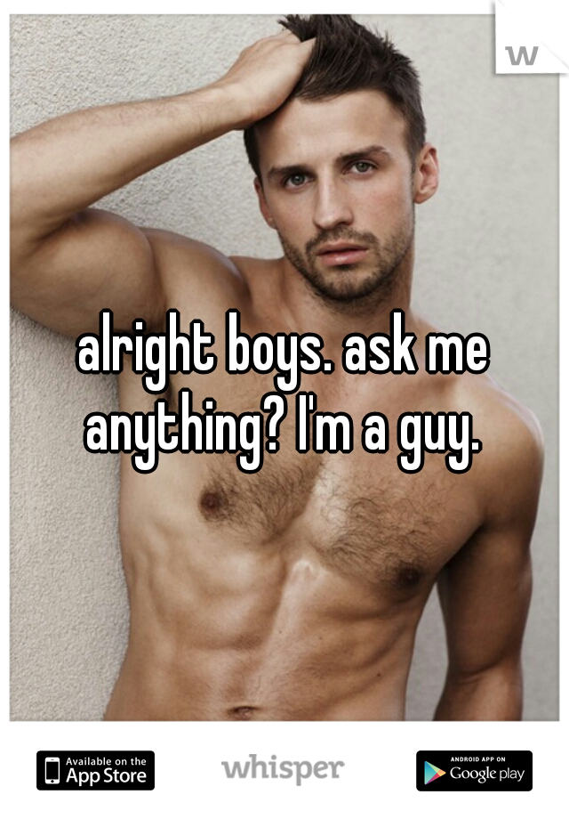 alright boys. ask me anything? I'm a guy.