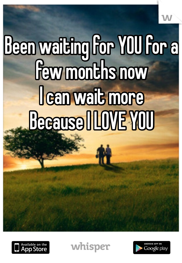 Been waiting for YOU for a few months now I can wait more Because I LOVE YOU