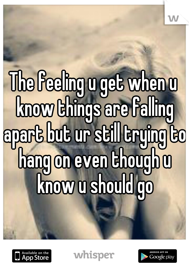 The feeling u get when u know things are falling apart but ur still trying to hang on even though u know u should go