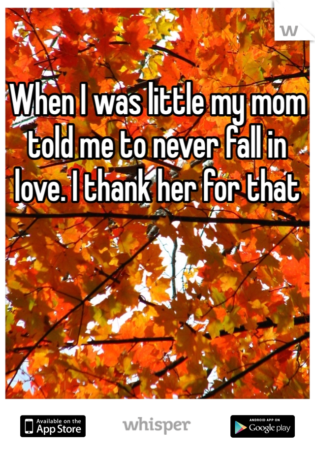 When I was little my mom told me to never fall in love. I thank her for that
