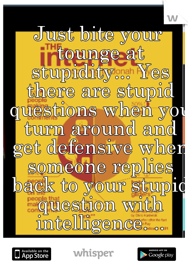 Just bite your tounge at stupidity... Yes there are stupid questions when you turn around and get defensive when someone replies back to your stupid question with intelligence. ..