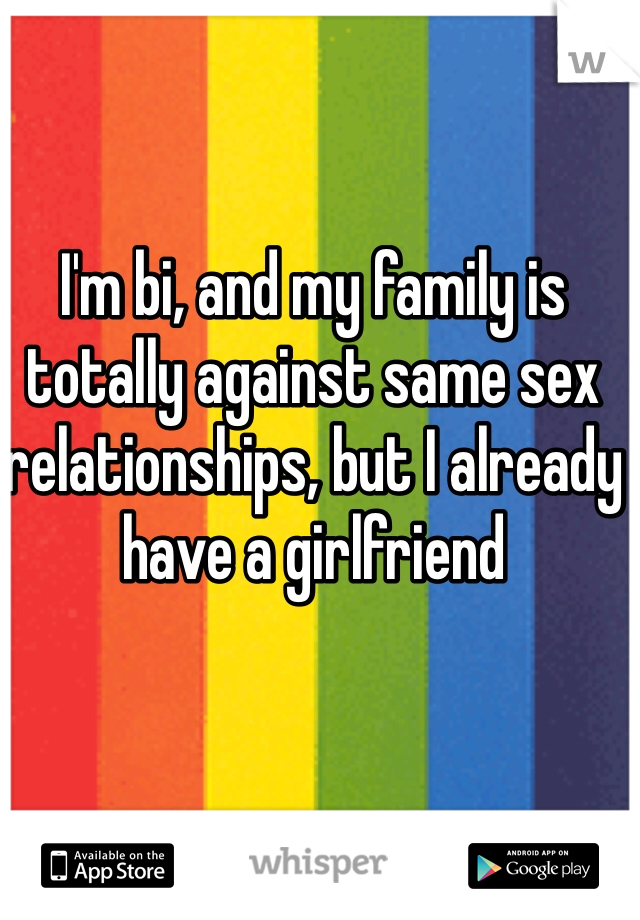 I'm bi, and my family is totally against same sex relationships, but I already have a girlfriend