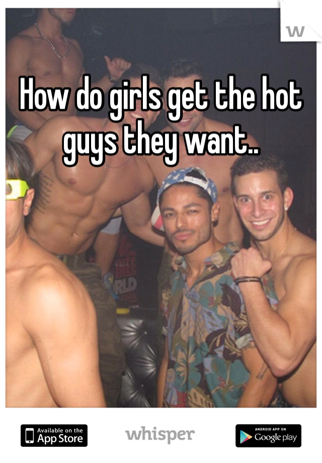 How do girls get the hot guys they want..