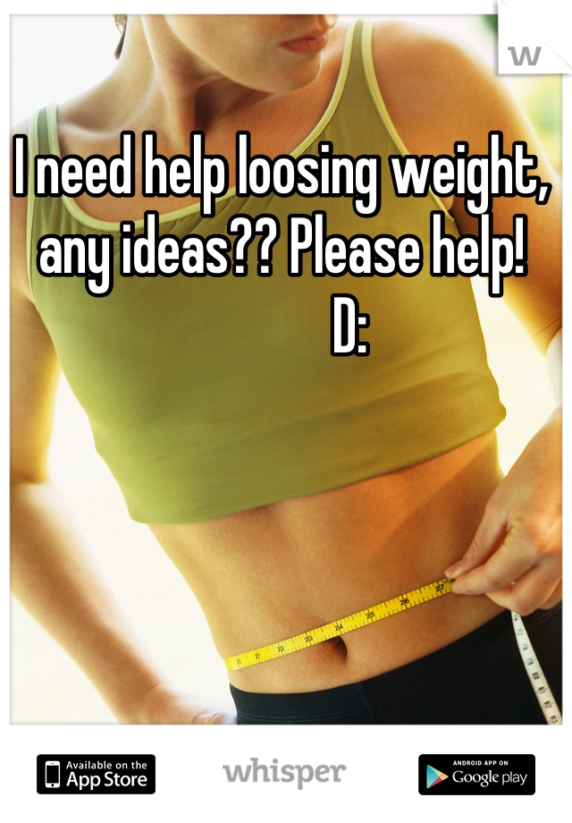 I need help loosing weight, any ideas?? Please help!              D: