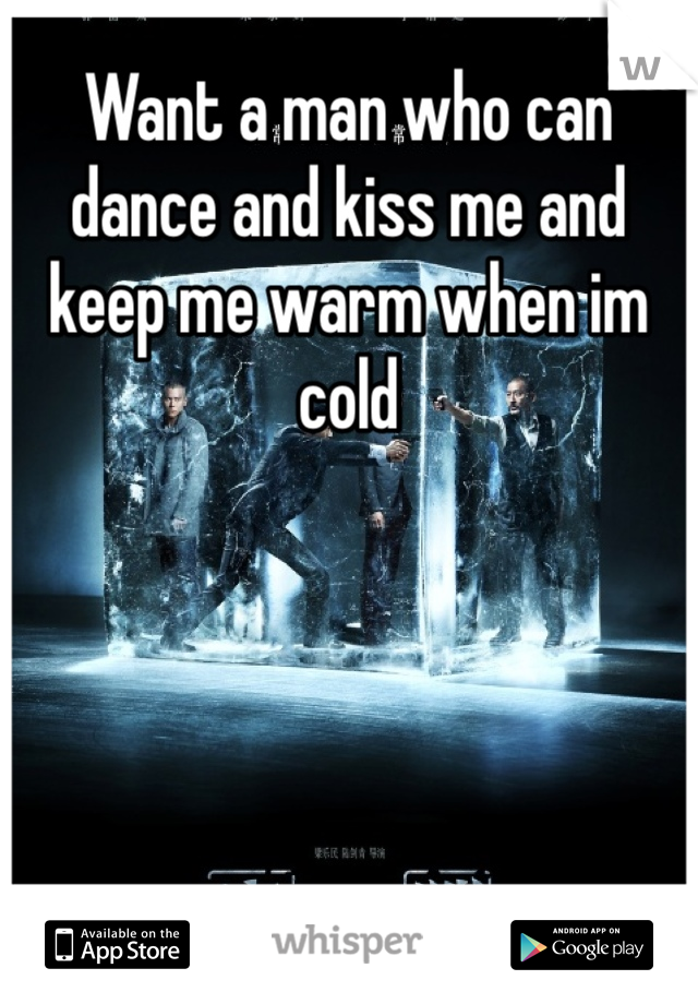 Want a man who can dance and kiss me and keep me warm when im cold