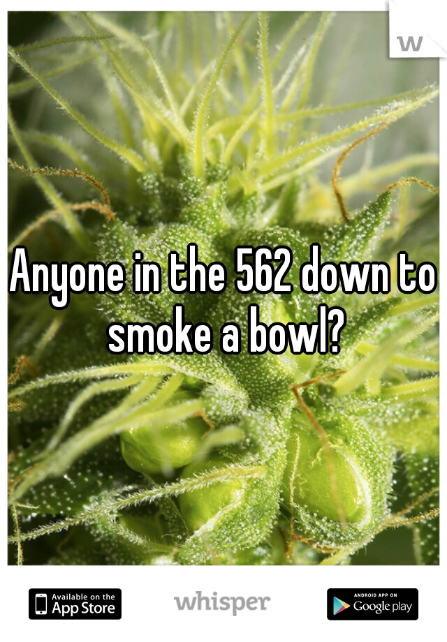 Anyone in the 562 down to smoke a bowl?